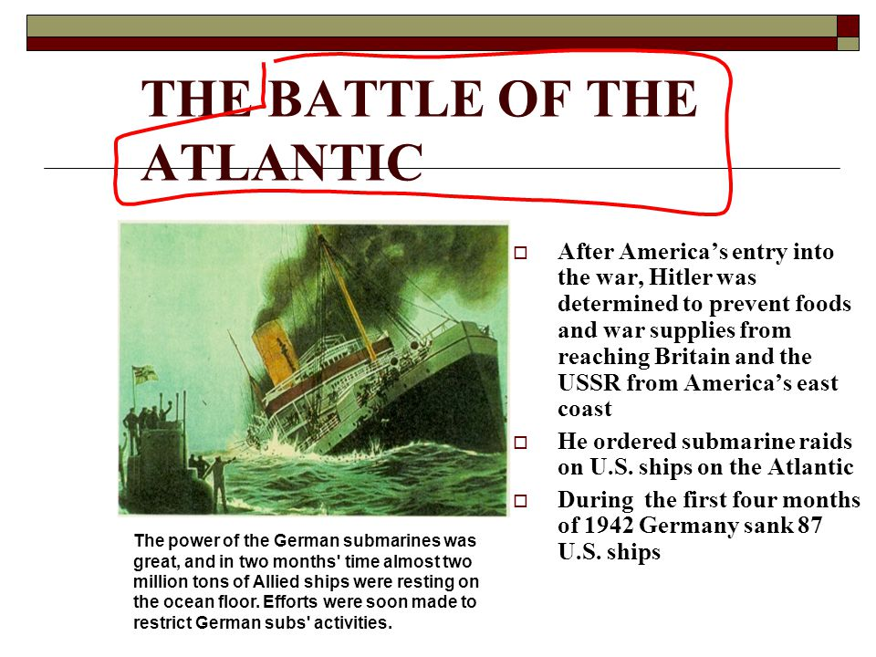 THE BATTLE OF THE ATLANTIC  After America's entry into the war, Hitler was determined to prevent foods and war supplies from reaching Britain and the USSR from America's east coast  He ordered submarine raids on U.S.