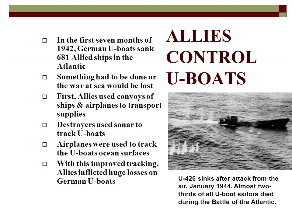 ALLIES CONTROL U-BOATS  In the first seven months of 1942, German U-boats sank 681 Allied ships in the Atlantic  Something had to be done or the war at sea would be lost  First, Allies used convoys of ships & airplanes to transport supplies  Destroyers used sonar to track U-boats  Airplanes were used to track the U-boats ocean surfaces  With this improved tracking, Allies inflicted huge losses on German U-boats U-426 sinks after attack from the air, January 1944.