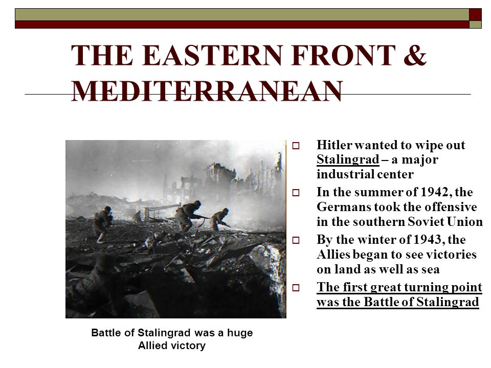 THE EASTERN FRONT & MEDITERRANEAN  Hitler wanted to wipe out Stalingrad – a major industrial center  In the summer of 1942, the Germans took the offensive in the southern Soviet Union  By the winter of 1943, the Allies began to see victories on land as well as sea  The first great turning point was the Battle of Stalingrad Battle of Stalingrad was a huge Allied victory
