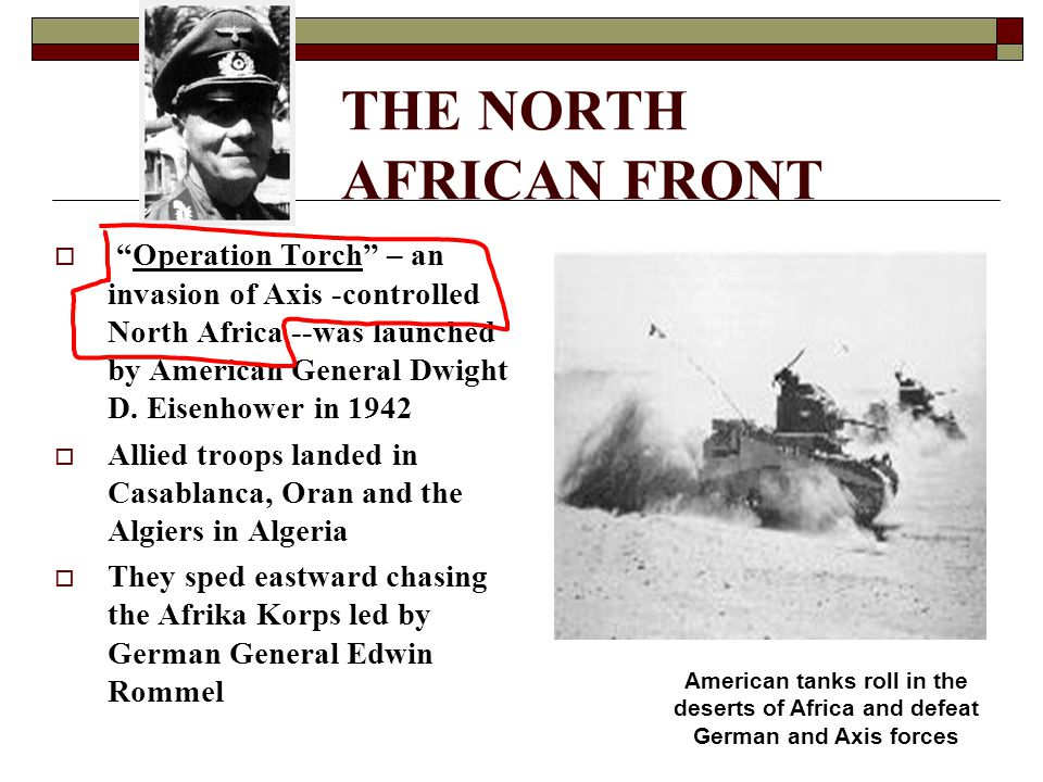"THE NORTH AFRICAN FRONT  ""Operation Torch"" – an invasion of Axis -controlled North Africa --was launched by American General Dwight D. Eisenhower in"