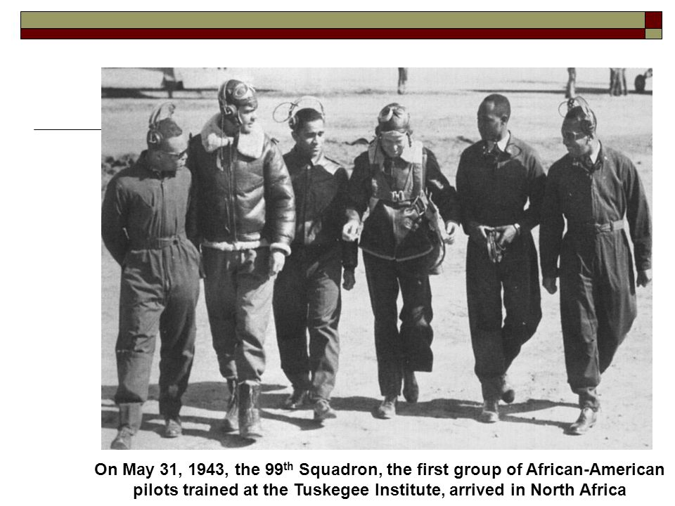 On May 31, 1943, the 99 th Squadron, the first group of African-American pilots trained at the Tuskegee Institute, arrived in North Africa