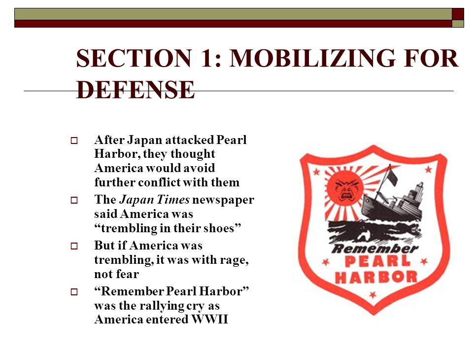 SECTION 1: MOBILIZING FOR DEFENSE  After Japan attacked Pearl Harbor, they thought America would avoid further conflict with them  The Japan Times newspaper said America was trembling in their shoes  But if America was trembling, it was with rage, not fear  Remember Pearl Harbor was the rallying cry as America entered WWII