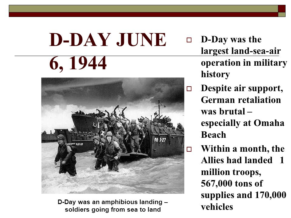 D-DAY JUNE 6, 1944  D-Day was the largest land-sea-air operation in military history  Despite air support, German retaliation was brutal – especially at Omaha Beach  Within a month, the Allies had landed 1 million troops, 567,000 tons of supplies and 170,000 vehicles D-Day was an amphibious landing – soldiers going from sea to land