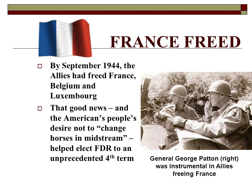 FRANCE FREED  By September 1944, the Allies had freed France, Belgium and Luxembourg  That good news – and the American's people's desire not to change horses in midstream – helped elect FDR to an unprecedented 4 th term General George Patton (right) was instrumental in Allies freeing France