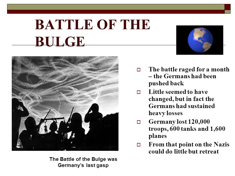 BATTLE OF THE BULGE  The battle raged for a month – the Germans had been pushed back  Little seemed to have changed, but in fact the Germans had sustained heavy losses  Germany lost 120,000 troops, 600 tanks and 1,600 planes  From that point on the Nazis could do little but retreat The Battle of the Bulge was Germany's last gasp