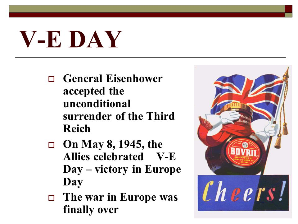 V-E DAY  General Eisenhower accepted the unconditional surrender of the Third Reich  On May 8, 1945, the Allies celebrated V-E Day – victory in Europe Day  The war in Europe was finally over