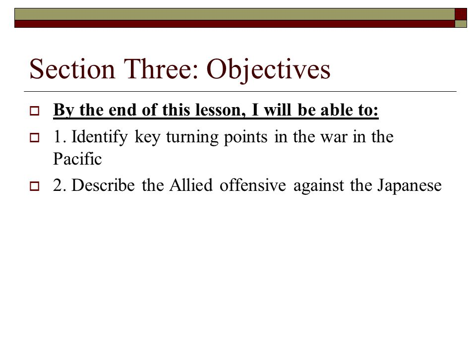 Section Three: Objectives  By the end of this lesson, I will be able to:  1. Identify key turning points in the war in the Pacific  2. Describe the