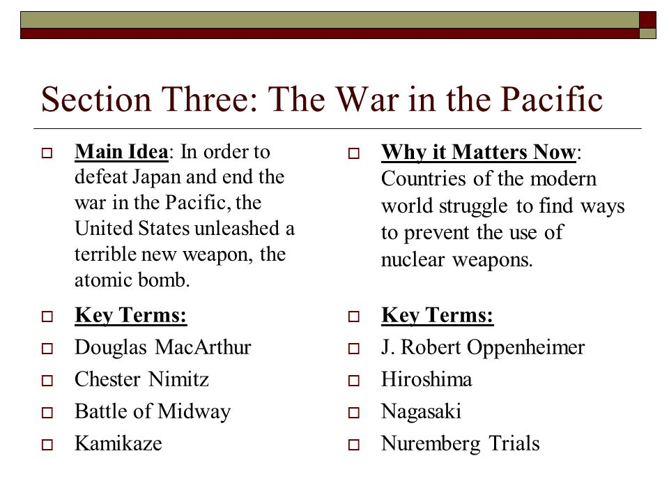 Section Three: The War in the Pacific  Main Idea: In order to defeat Japan and end the war in the Pacific, the United States unleashed a terrible new weapon, the atomic bomb.