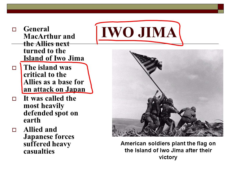 IWO JIMA  General MacArthur and the Allies next turned to the Island of Iwo Jima  The island was critical to the Allies as a base for an attack on Japan  It was called the most heavily defended spot on earth  Allied and Japanese forces suffered heavy casualties American soldiers plant the flag on the Island of Iwo Jima after their victory