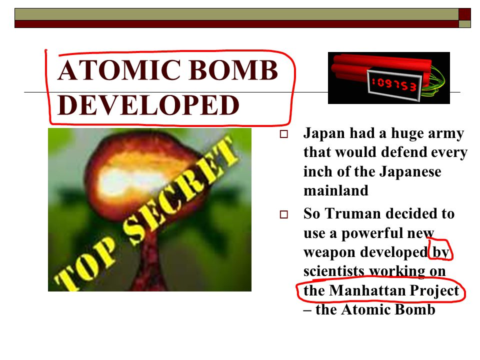 ATOMIC BOMB DEVELOPED  Japan had a huge army that would defend every inch of the Japanese mainland  So Truman decided to use a powerful new weapon developed by scientists working on the Manhattan Project – the Atomic Bomb