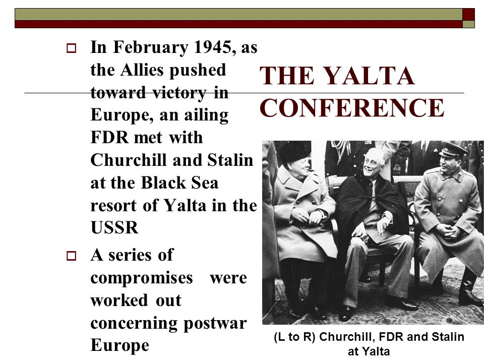 THE YALTA CONFERENCE  In February 1945, as the Allies pushed toward victory in Europe, an ailing FDR met with Churchill and Stalin at the Black Sea r