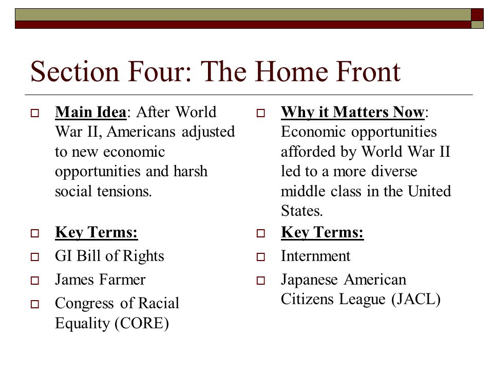 Section Four: The Home Front  Main Idea: After World War II, Americans adjusted to new economic opportunities and harsh social tensions.