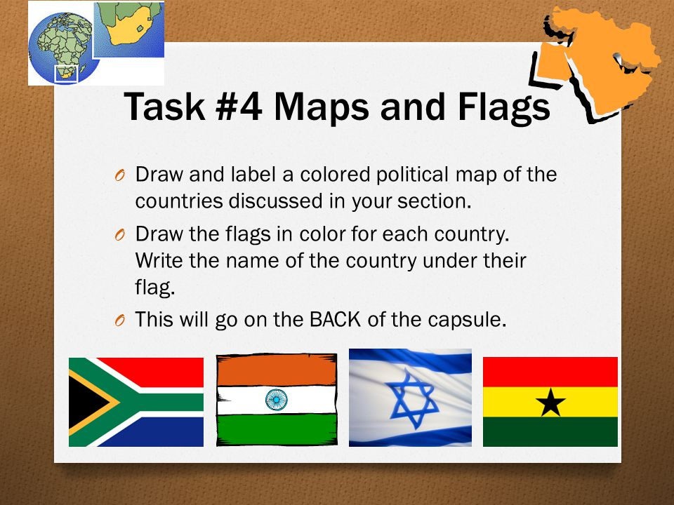 Task #4 Maps and Flags O Draw and label a colored political map of the countries discussed in your section.