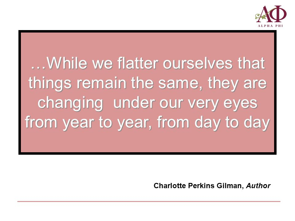 …While we flatter ourselves that things remain the same, they are changing under our very eyes from year to year, from day to day Charlotte Perkins Gilman, Author