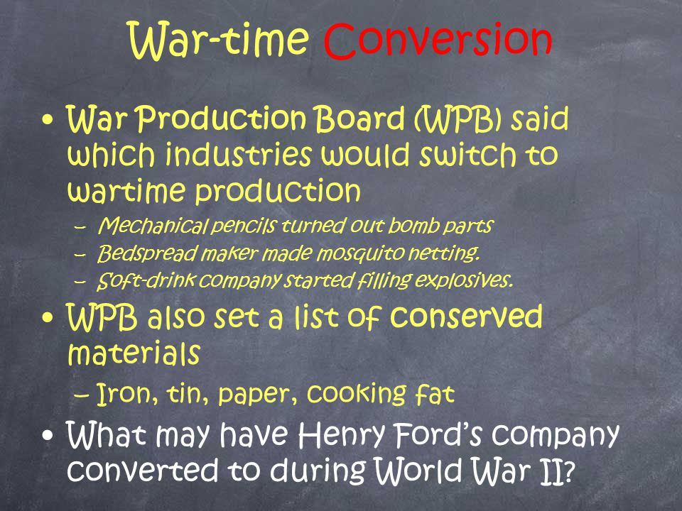War-time Conversion War Production Board (WPB) said which industries would switch to wartime production –M–Mechanical pencils turned out bomb parts –B–Bedspread maker made mosquito netting.