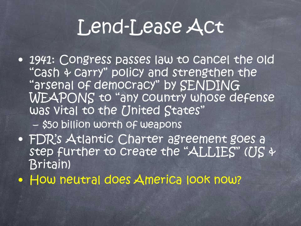 Lend-Lease Act 1941: Congress passes law to cancel the old cash & carry policy and strengthen the arsenal of democracy by SENDING WEAPONS to any country whose defense was vital to the United States –$–$50 billion worth of weapons FDR's Atlantic Charter agreement goes a step further to create the ALLIES (US & Britain) How neutral does America look now?