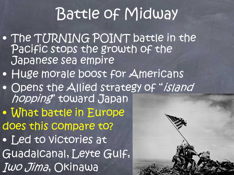 Battle of Midway The TURNING POINT battle in the Pacific stops the growth of the Japanese sea empire Huge morale boost for Americans Opens the Allied strategy of island hopping toward Japan What battle in Europe does this compare to.
