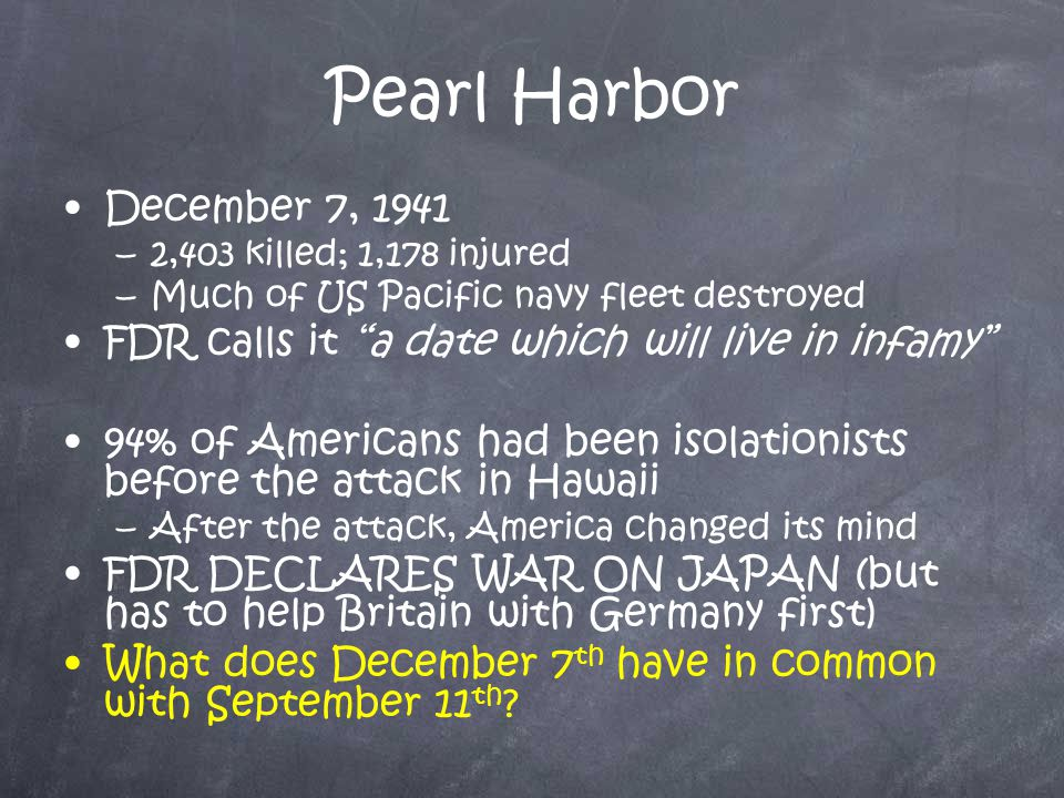 Pearl Harbor December 7, 1941 –2–2,403 killed; 1,178 injured –M–Much of US Pacific navy fleet destroyed FDR calls it a date which will live in infamy 94% of Americans had been isolationists before the attack in Hawaii –A–After the attack, America changed its mind FDR DECLARES WAR ON JAPAN (but has to help Britain with Germany first) What does December 7 th have in common with September 11 th ?