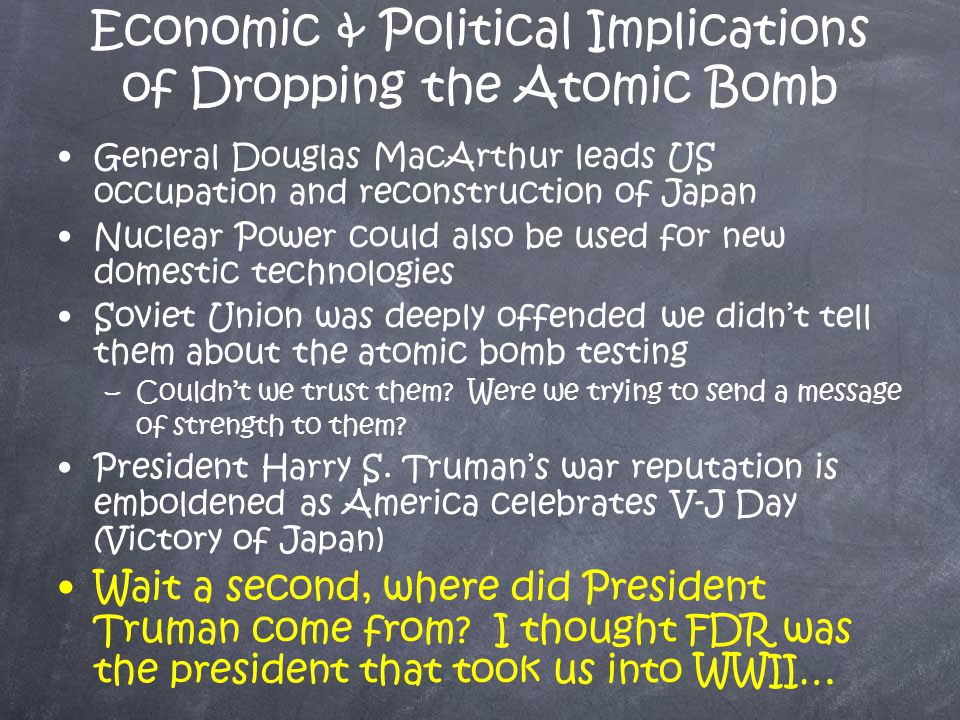Economic & Political Implications of Dropping the Atomic Bomb General Douglas MacArthur leads US occupation and reconstruction of Japan Nuclear Power could also be used for new domestic technologies Soviet Union was deeply offended we didn't tell them about the atomic bomb testing –C–Couldn't we trust them.