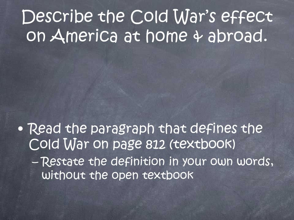 Describe the Cold War's effect on America at home & abroad.