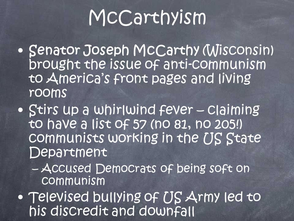 McCarthyism Senator Joseph McCarthy (Wisconsin) brought the issue of anti-communism to America's front pages and living rooms Stirs up a whirlwind fever – claiming to have a list of 57 (no 81, no 205!) communists working in the US State Department –A–Accused Democrats of being soft on communism Televised bullying of US Army led to his discredit and downfall