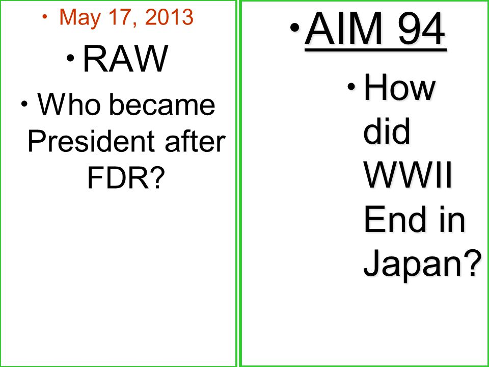 May 17, 2013 RAW Who became President after FDR.AIM 94 AIM 94 How did WWII End in Japan.