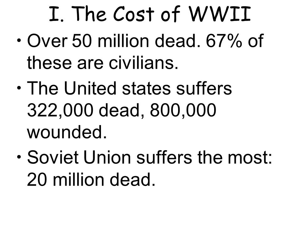 I.The Cost of WWII Over 50 million dead. 67% of these are civilians.