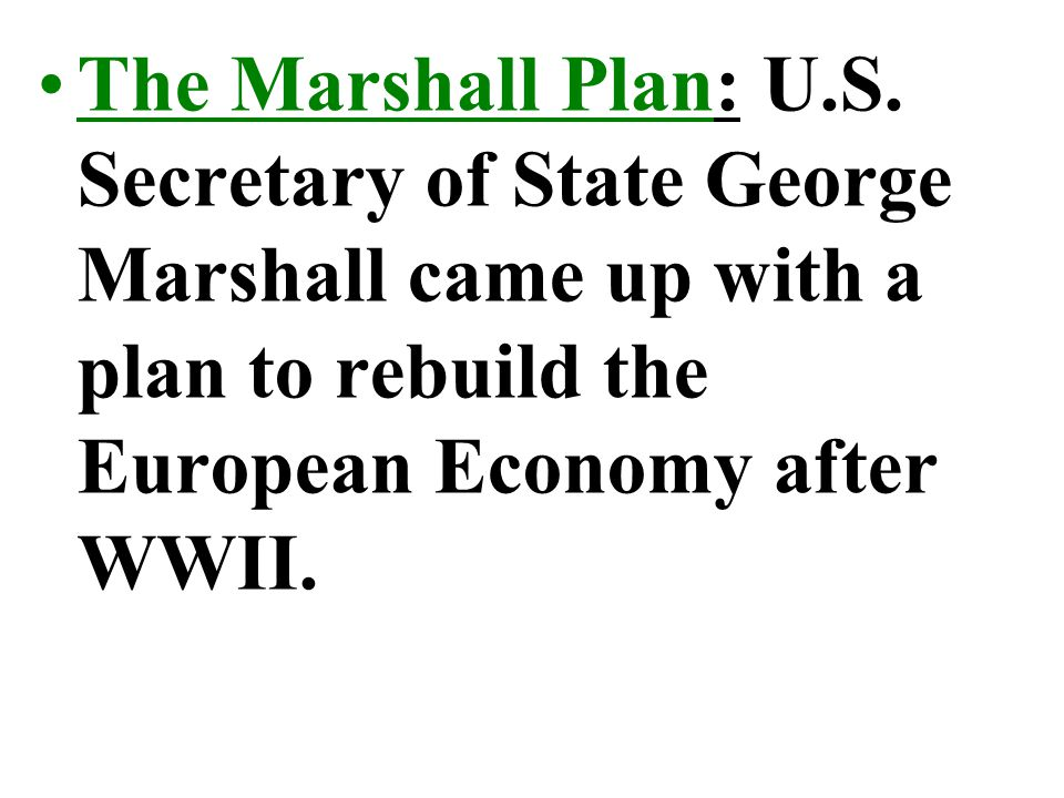 The Marshall Plan: U.S. Secretary of State George Marshall came up with a plan to rebuild the European Economy after WWII.