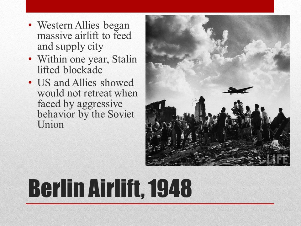 Berlin Airlift, 1948 Western Allies began massive airlift to feed and supply city Within one year, Stalin lifted blockade US and Allies showed would n