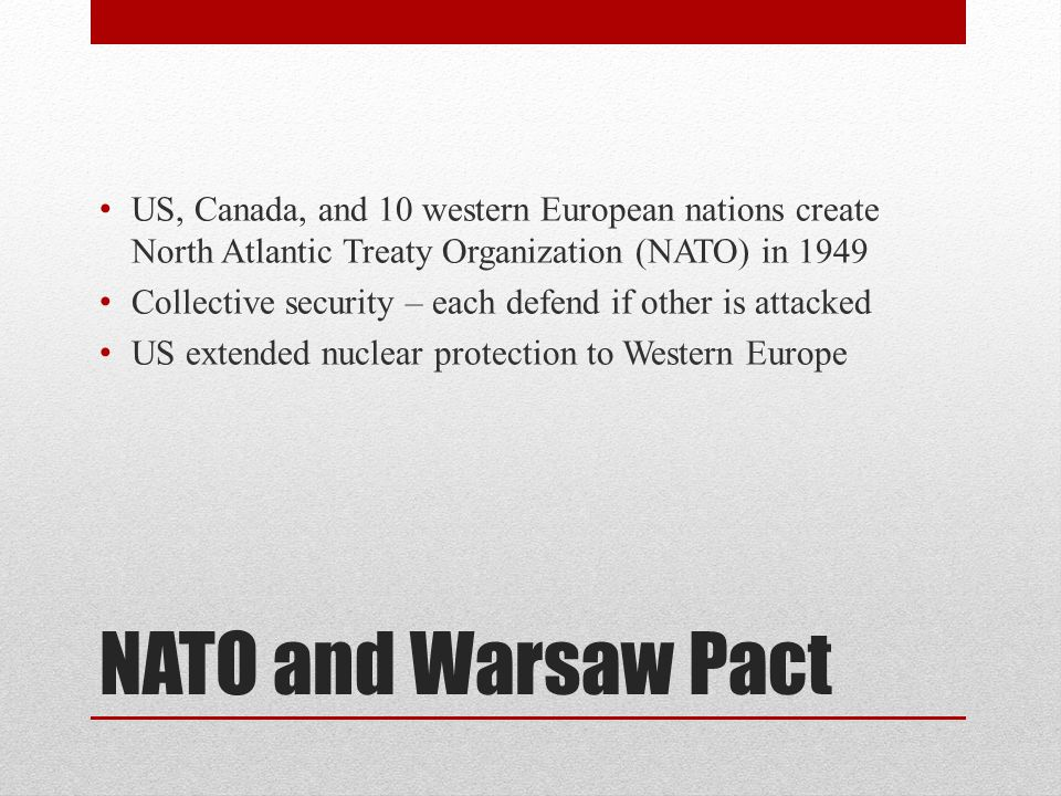 NATO and Warsaw Pact US, Canada, and 10 western European nations create North Atlantic Treaty Organization (NATO) in 1949 Collective security – each defend if other is attacked US extended nuclear protection to Western Europe