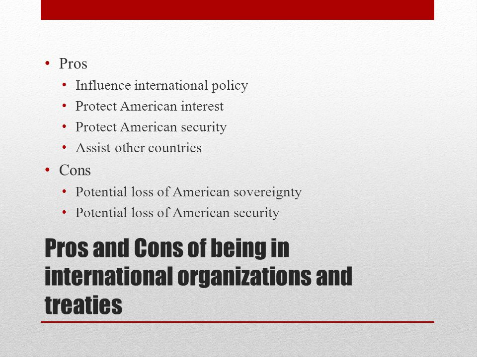 Pros and Cons of being in international organizations and treaties Pros Influence international policy Protect American interest Protect American security Assist other countries Cons Potential loss of American sovereignty Potential loss of American security