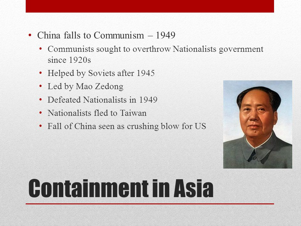 Containment in Asia China falls to Communism – 1949 Communists sought to overthrow Nationalists government since 1920s Helped by Soviets after 1945 Led by Mao Zedong Defeated Nationalists in 1949 Nationalists fled to Taiwan Fall of China seen as crushing blow for US
