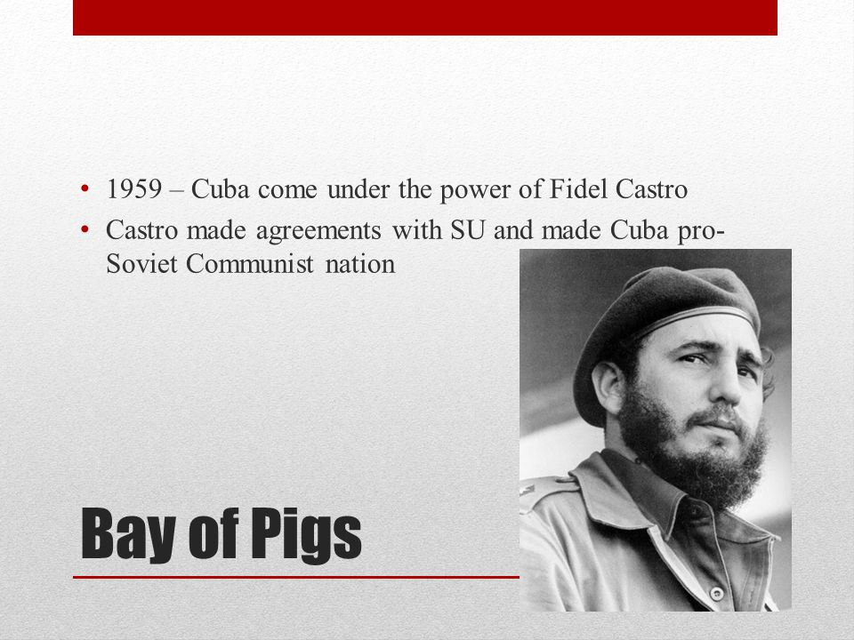 Bay of Pigs 1959 – Cuba come under the power of Fidel Castro Castro made agreements with SU and made Cuba pro- Soviet Communist nation