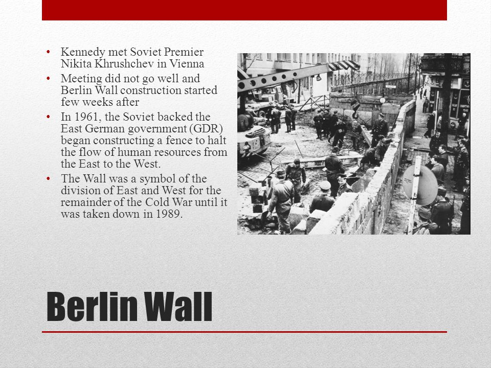 Berlin Wall Kennedy met Soviet Premier Nikita Khrushchev in Vienna Meeting did not go well and Berlin Wall construction started few weeks after In 1961, the Soviet backed the East German government (GDR) began constructing a fence to halt the flow of human resources from the East to the West.
