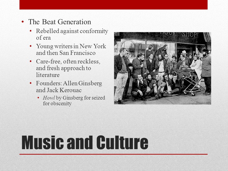 Music and Culture The Beat Generation Rebelled against conformity of era Young writers in New York and then San Francisco Care-free, often reckless, and fresh approach to literature Founders: Allen Ginsberg and Jack Kerouac Howl by Ginsberg for seized for obscenity