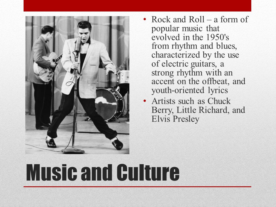 Music and Culture Rock and Roll – a form of popular music that evolved in the 1950 s from rhythm and blues, characterized by the use of electric guitars, a strong rhythm with an accent on the offbeat, and youth-oriented lyrics Artists such as Chuck Berry, Little Richard, and Elvis Presley