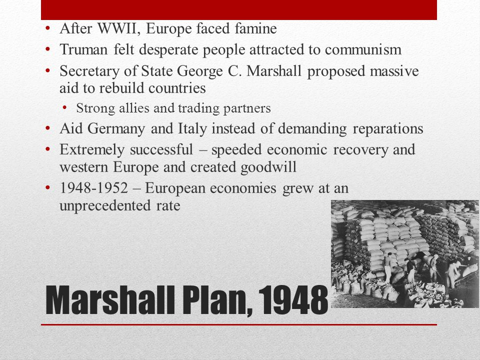 Marshall Plan, 1948 After WWII, Europe faced famine Truman felt desperate people attracted to communism Secretary of State George C.