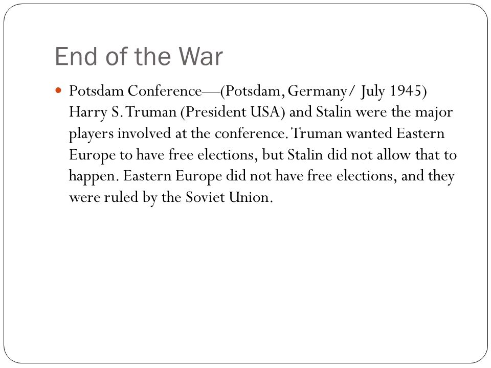 End of the War Potsdam Conference—(Potsdam, Germany/ July 1945) Harry S. Truman (President USA) and Stalin were the major players involved at the conf