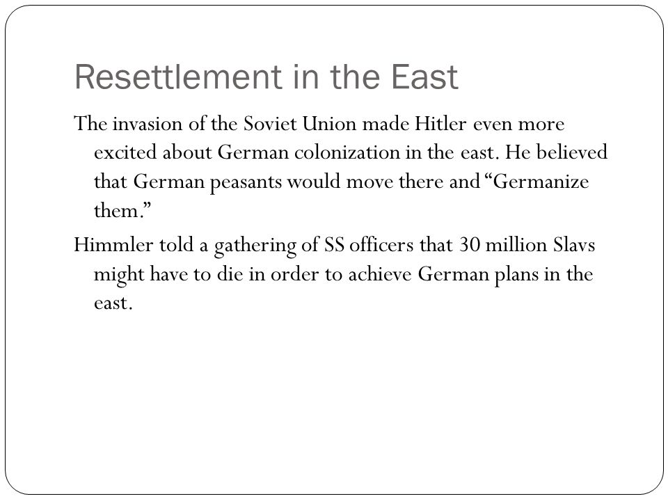 Resettlement in the East The invasion of the Soviet Union made Hitler even more excited about German colonization in the east. He believed that German