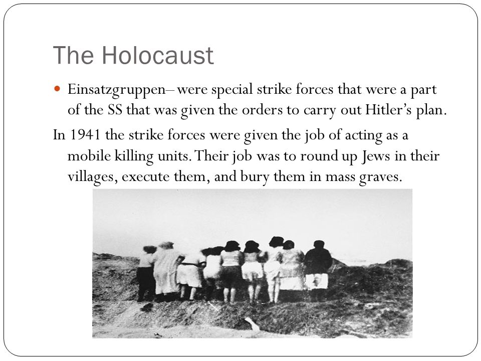The Holocaust Einsatzgruppen– were special strike forces that were a part of the SS that was given the orders to carry out Hitler's plan. In 1941 the