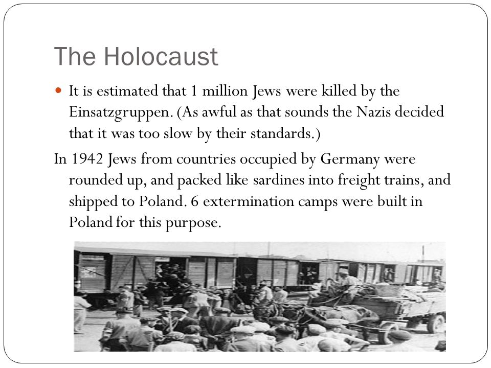It is estimated that 1 million Jews were killed by the Einsatzgruppen. (As awful as that sounds the Nazis decided that it was too slow by their standa