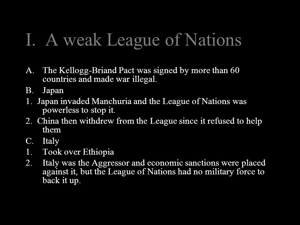 I. A weak League of Nations A.The Kellogg-Briand Pact was signed by more than 60 countries and made war illegal. B.Japan 1. Japan invaded Manchuria an