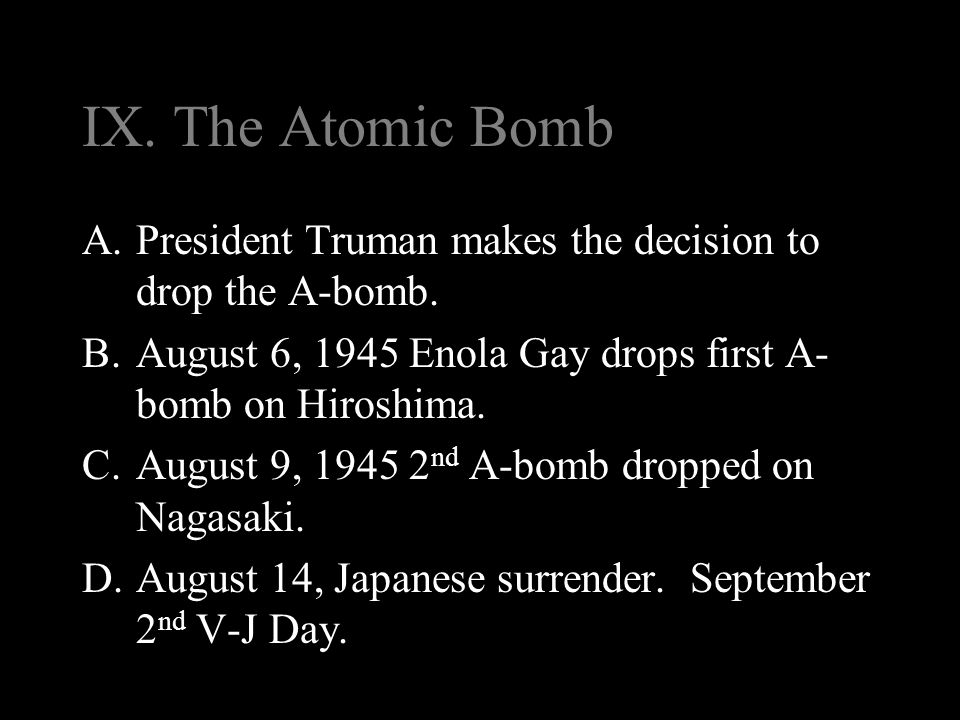 IX. The Atomic Bomb A.President Truman makes the decision to drop the A-bomb. B.August 6, 1945 Enola Gay drops first A- bomb on Hiroshima. C.August 9,