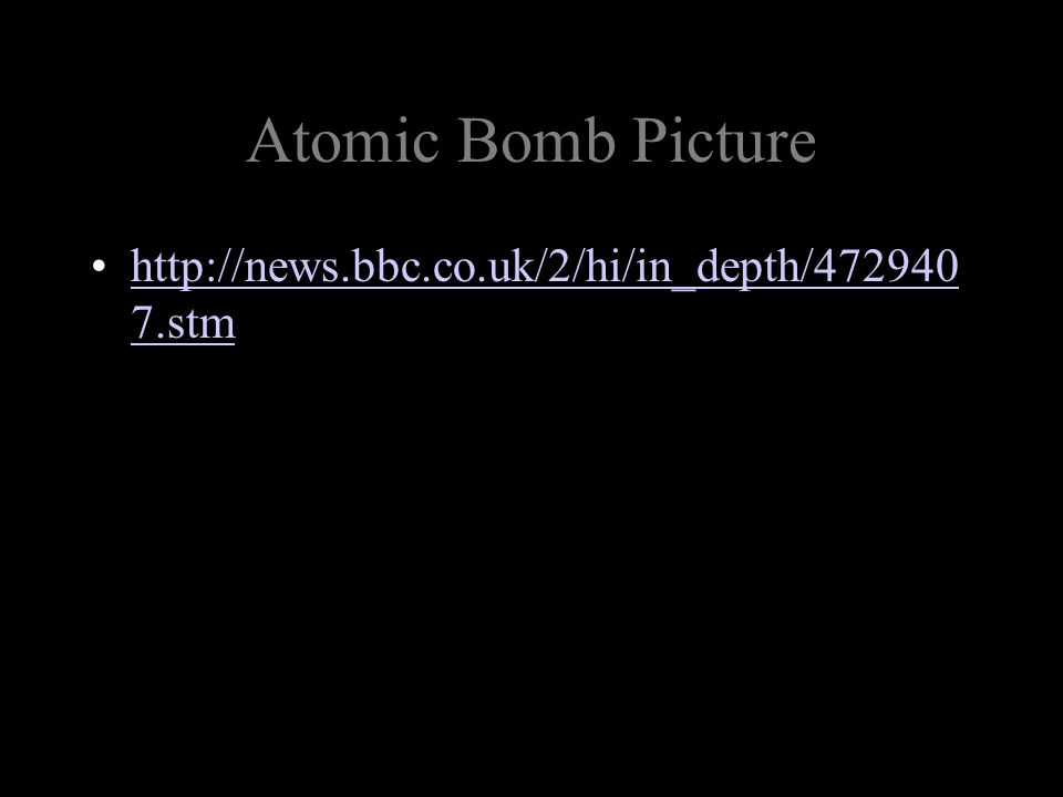 Atomic Bomb Picture http://news.bbc.co.uk/2/hi/in_depth/472940 7.stmhttp://news.bbc.co.uk/2/hi/in_depth/472940 7.stm