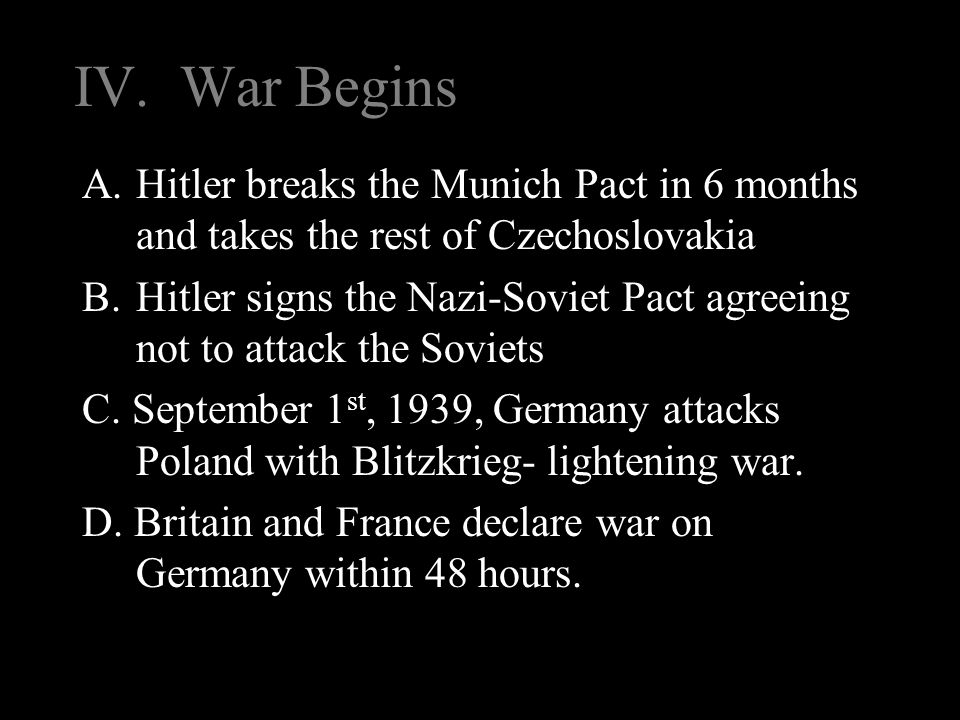 IV. War Begins A.Hitler breaks the Munich Pact in 6 months and takes the rest of Czechoslovakia B.Hitler signs the Nazi-Soviet Pact agreeing not to at