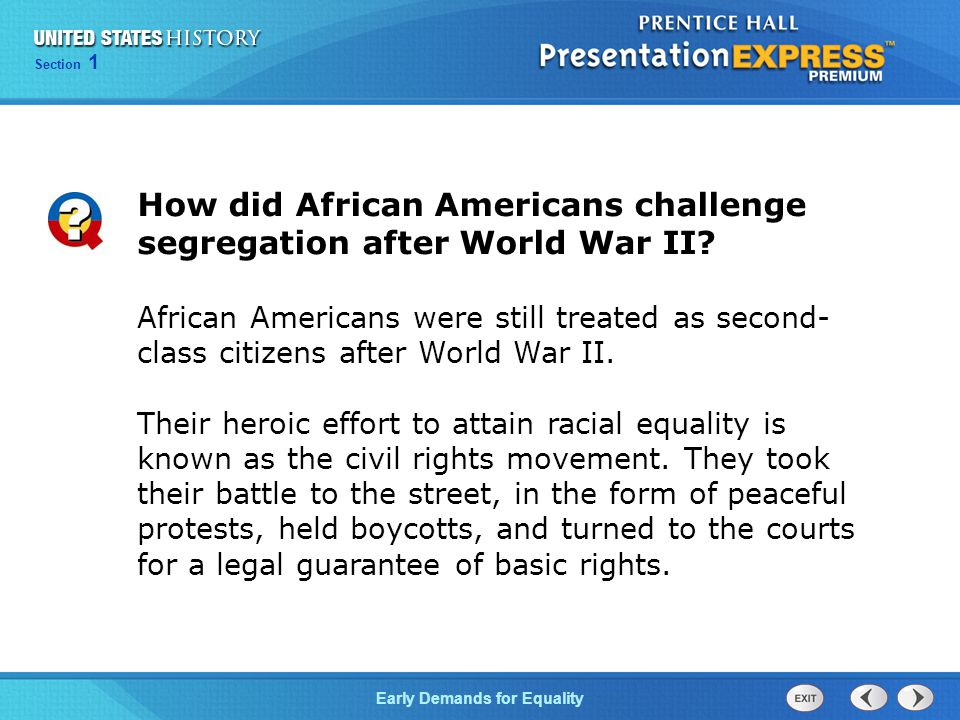Section 1 Early Demands for Equality African Americans were still treated as second- class citizens after World War II. Their heroic effort to attain