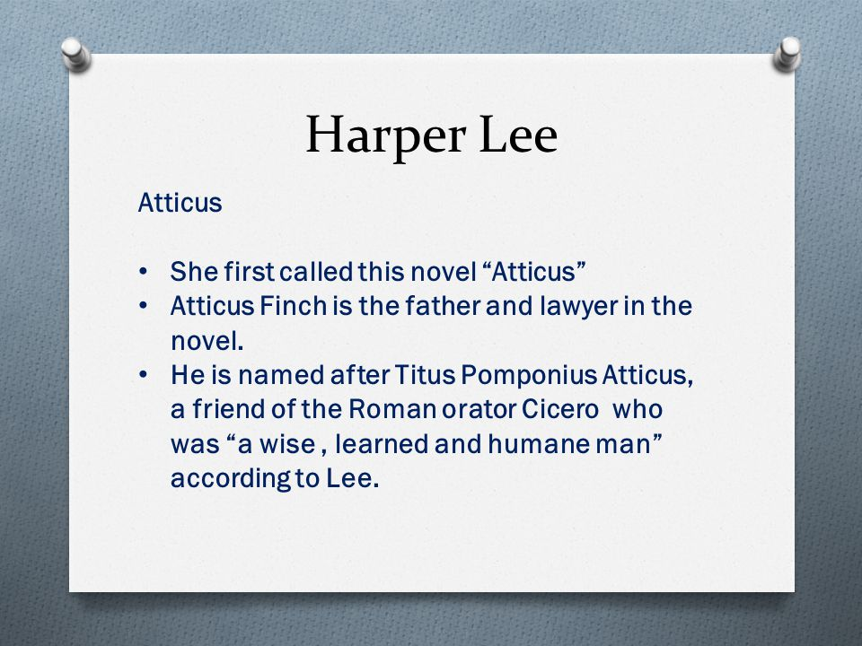 Harper Lee Atticus She first called this novel Atticus Atticus Finch is the father and lawyer in the novel.