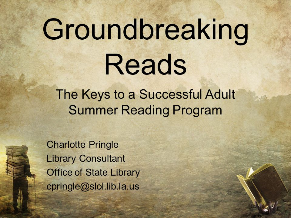 Groundbreaking Reads The Keys to a Successful Adult Summer Reading Program Charlotte Pringle Library Consultant Office of State Library cpringle@slol.lib.la.us