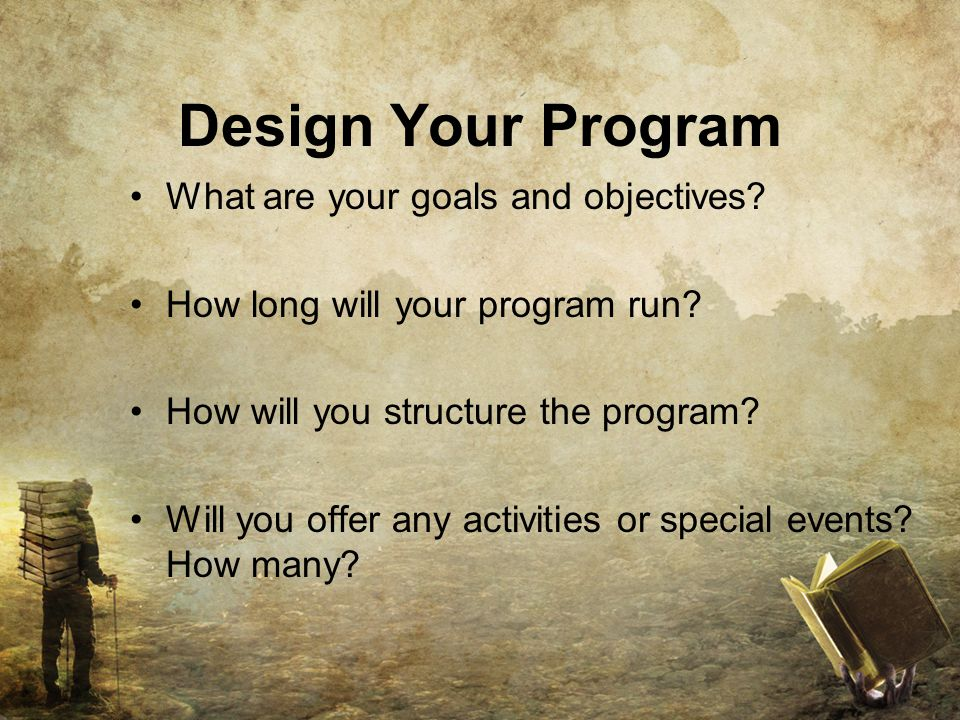 Design Your Program What are your goals and objectives.