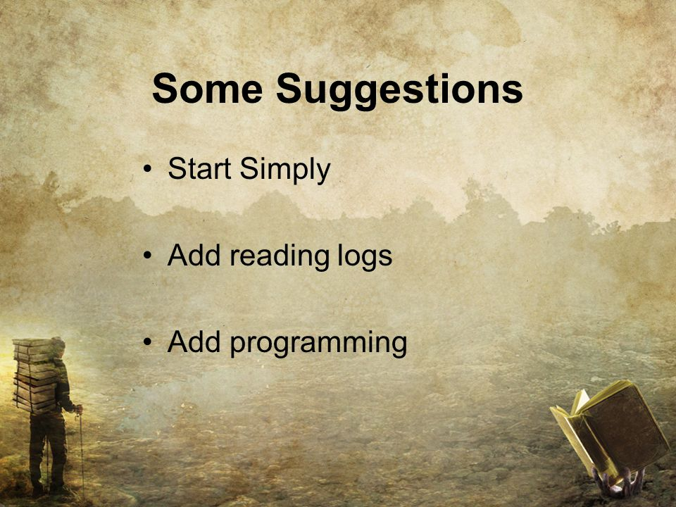 Some Suggestions Start Simply Add reading logs Add programming